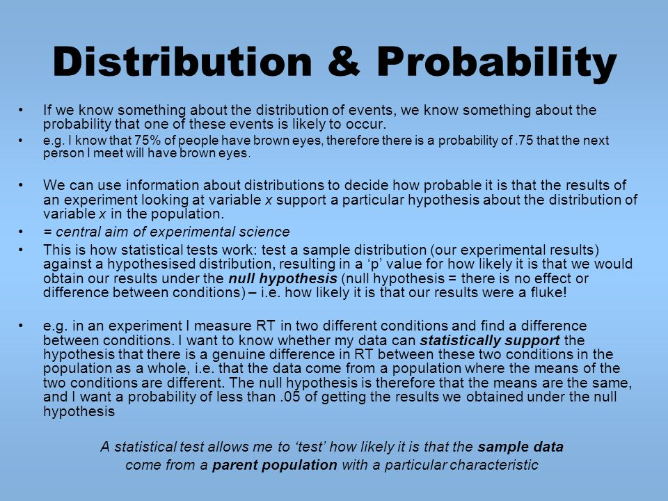 Distribution & Probability If we know something about the distribution of events, we know something about the probability that one of these events is