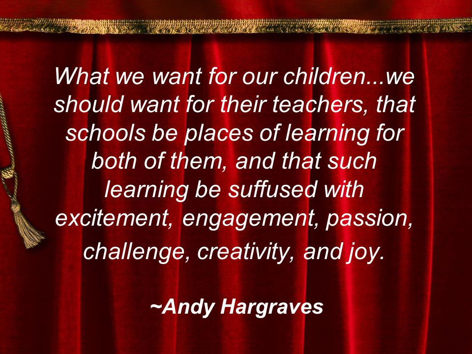 What we want for our children...we should want for their teachers, that schools be places of learning for both of them, and that such learning be suffused with excitement, engagement, passion, challenge, creativity, and joy.