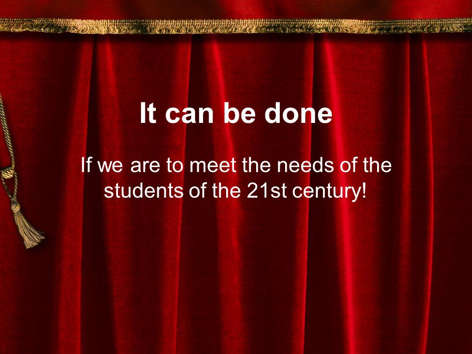 It can be done If we are to meet the needs of the students of the 21st century!