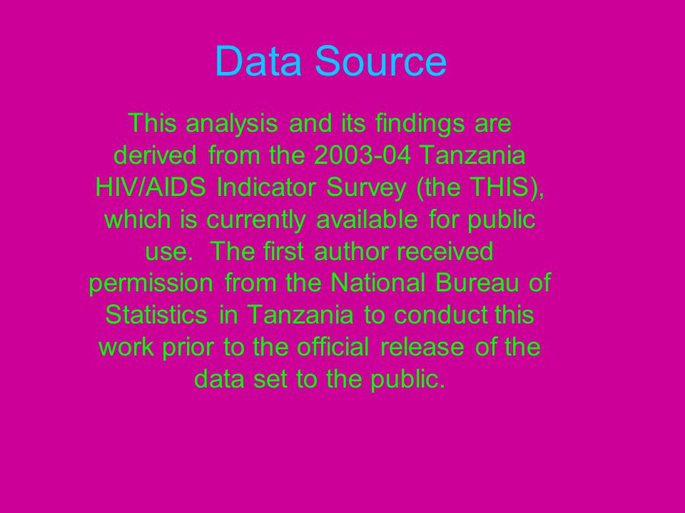 Data Source This analysis and its findings are derived from the 2003-04 Tanzania HIV/AIDS Indicator Survey (the THIS), which is currently available fo