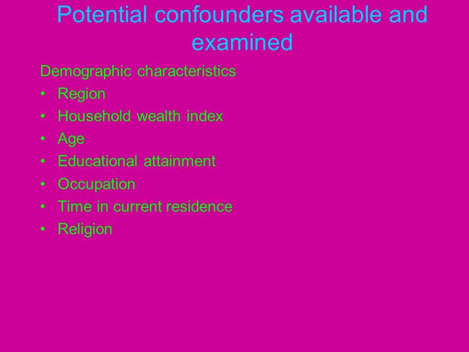 Potential confounders available and examined Demographic characteristics Region Household wealth index Age Educational attainment Occupation Time in c