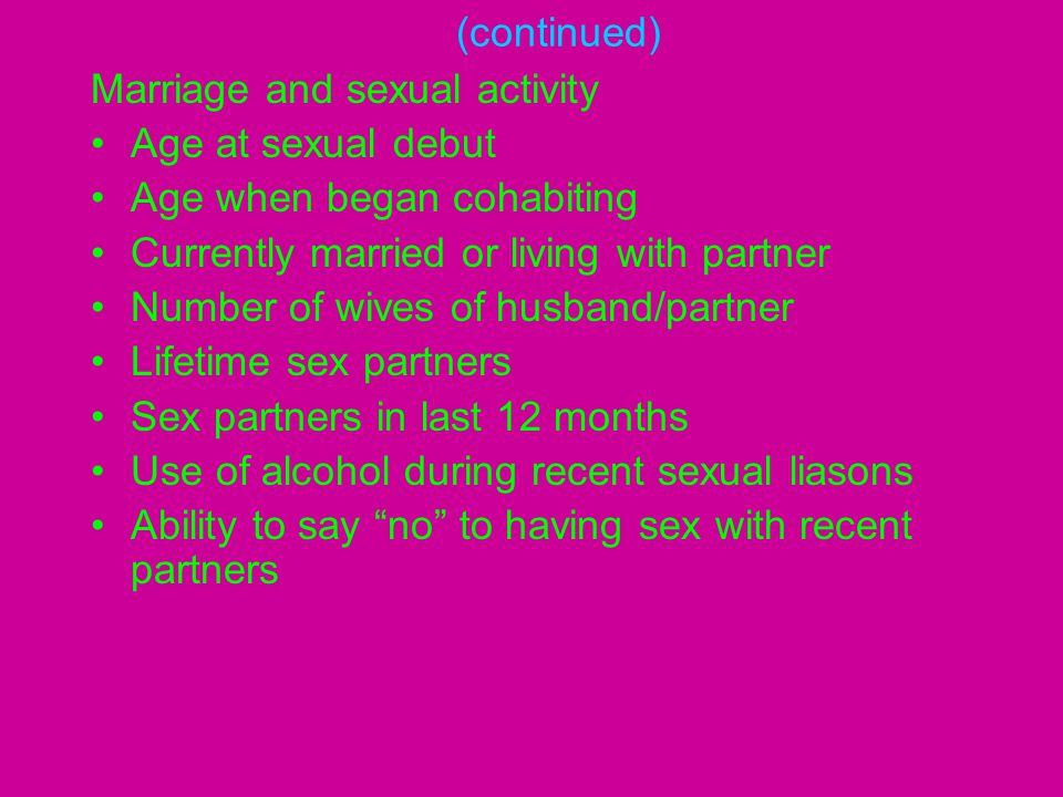 (continued) Marriage and sexual activity Age at sexual debut Age when began cohabiting Currently married or living with partner Number of wives of hus