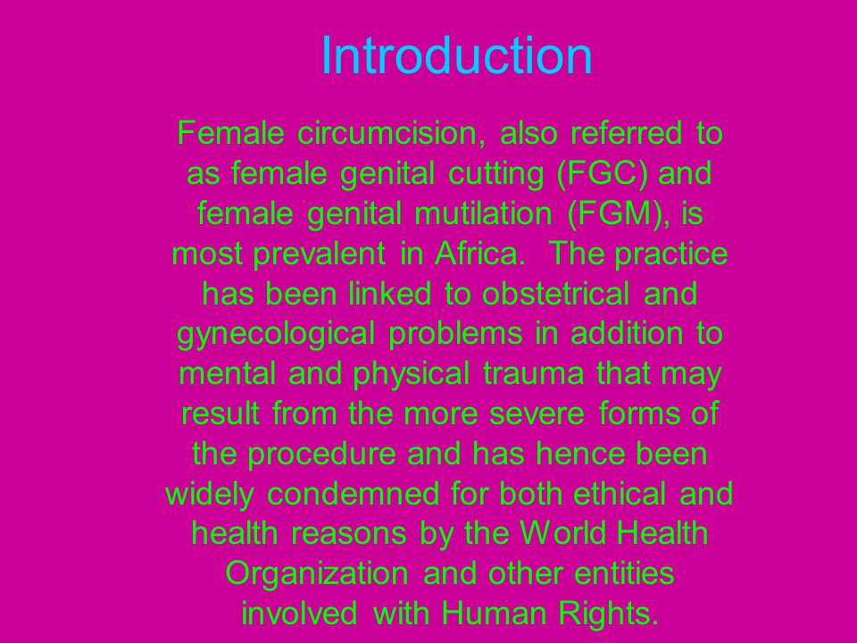 (continued) WHO has defined 4 types of circumcision: I.Clitoridectomy II.Excision (cutting of both the clitoris and part or all of the labia minora) III.Infibulation (cutting of all external genitalia with stitching of the vaginal opening) IV.Other less radical forms including pricking and piercing It has been estimated that 80-85% of female circumcision is either type I or II.