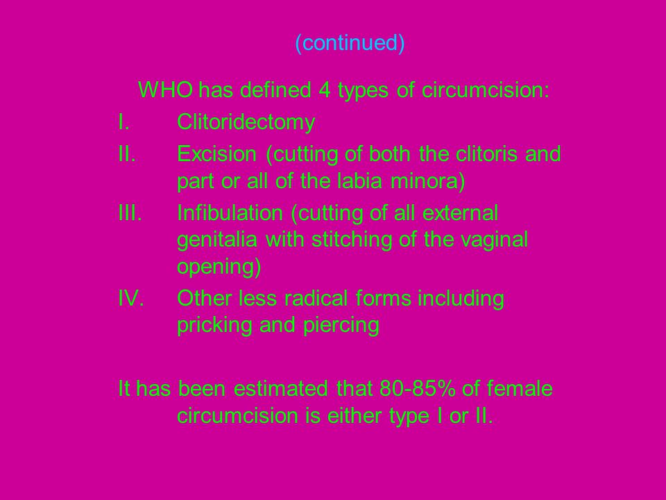 (continued) WHO has defined 4 types of circumcision: I.Clitoridectomy II.Excision (cutting of both the clitoris and part or all of the labia minora) I