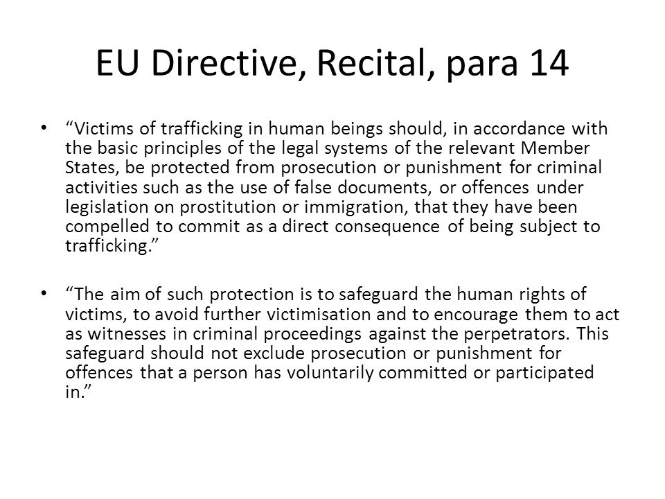 "EU Directive, Recital, para 14 ""Victims of trafficking in human beings should, in accordance with the basic principles of the legal systems of the rel"