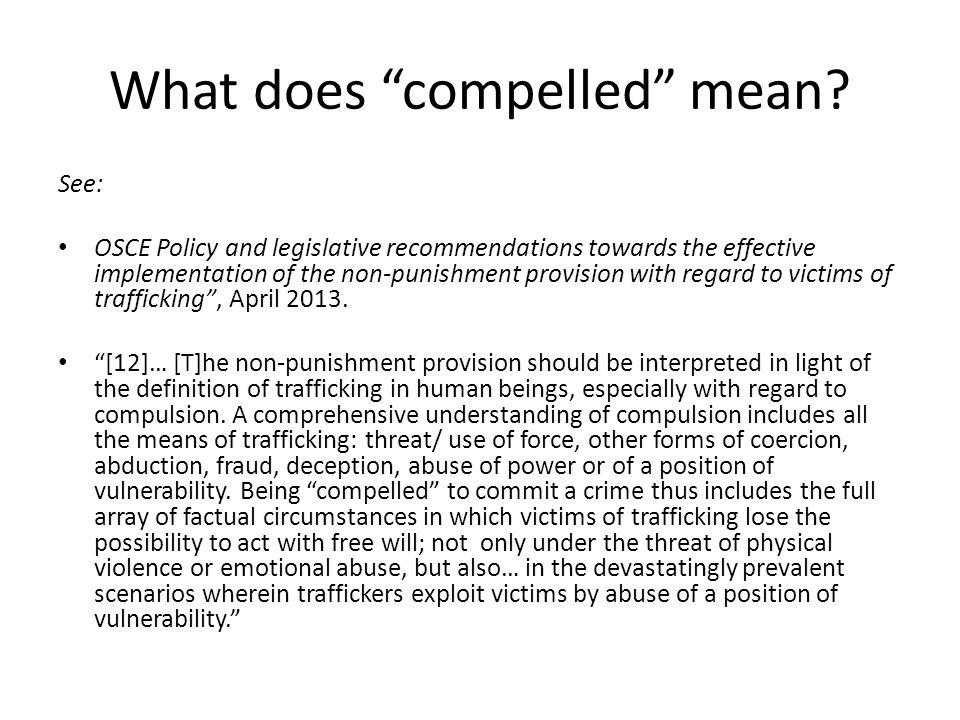 Compelled continued: children's cases OSCE Recommendations, April 2013: [42] …in cases involving children, the need for a broad application of compulsion needs to be understood in light of the child's vulnerability on account of their age alone, and of the irrelevance of consent in the legal definition of child trafficking…where a child is exploited and/or trafficked, and is used by a trafficker for an illegal purpose, or the child commits a criminal act related to their trafficked status, the application of the non-punishment provision is crucial, not only from a child safeguarding perspective but also to prevent the risk of secondary traumatization to the child at the hands of the State.