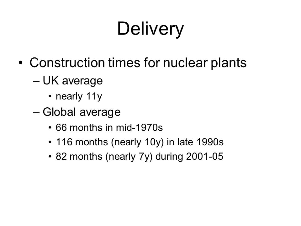 Delivery Construction times for nuclear plants –UK average nearly 11y –Global average 66 months in mid-1970s 116 months (nearly 10y) in late 1990s 82 months (nearly 7y) during 2001-05