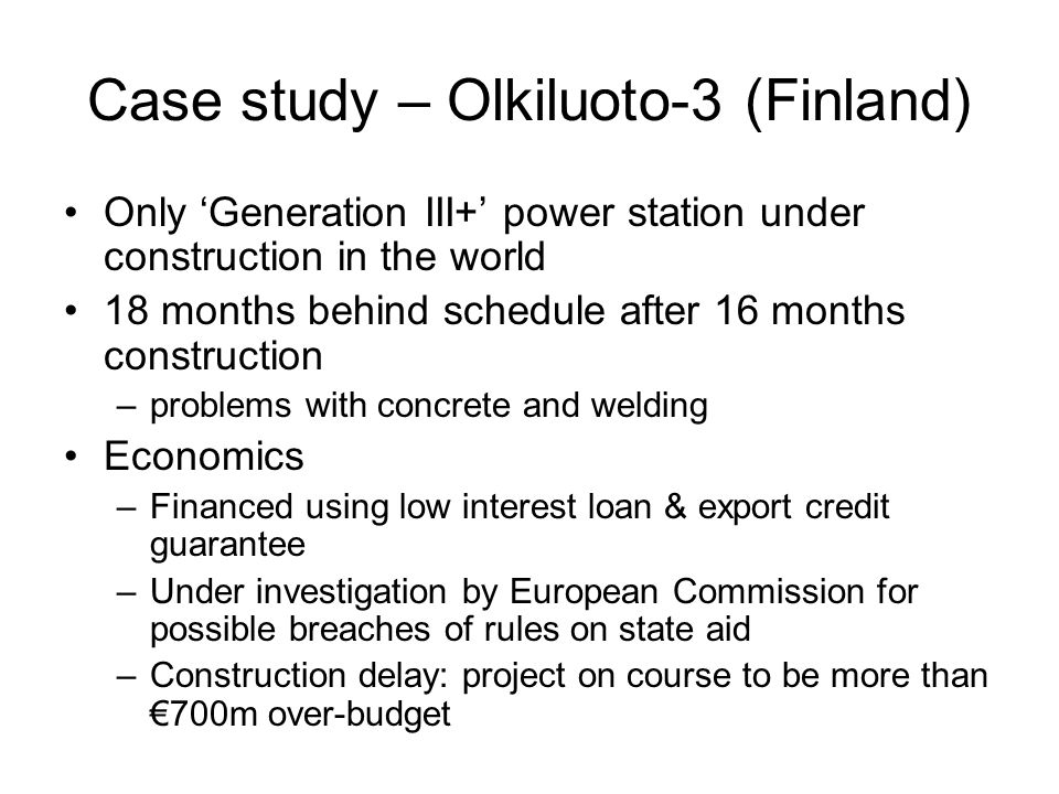 Case study – Olkiluoto-3 (Finland) Only 'Generation III+' power station under construction in the world 18 months behind schedule after 16 months construction –problems with concrete and welding Economics –Financed using low interest loan & export credit guarantee –Under investigation by European Commission for possible breaches of rules on state aid –Construction delay: project on course to be more than €700m over-budget