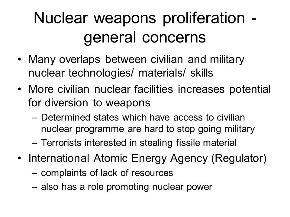 Nuclear weapons proliferation - general concerns Many overlaps between civilian and military nuclear technologies/ materials/ skills More civilian nuclear facilities increases potential for diversion to weapons –Determined states which have access to civilian nuclear programme are hard to stop going military –Terrorists interested in stealing fissile material International Atomic Energy Agency (Regulator) –complaints of lack of resources –also has a role promoting nuclear power
