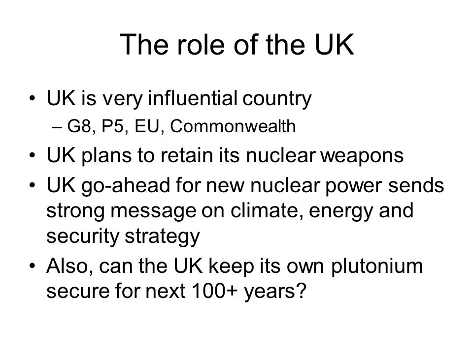 The role of the UK UK is very influential country –G8, P5, EU, Commonwealth UK plans to retain its nuclear weapons UK go-ahead for new nuclear power sends strong message on climate, energy and security strategy Also, can the UK keep its own plutonium secure for next 100+ years