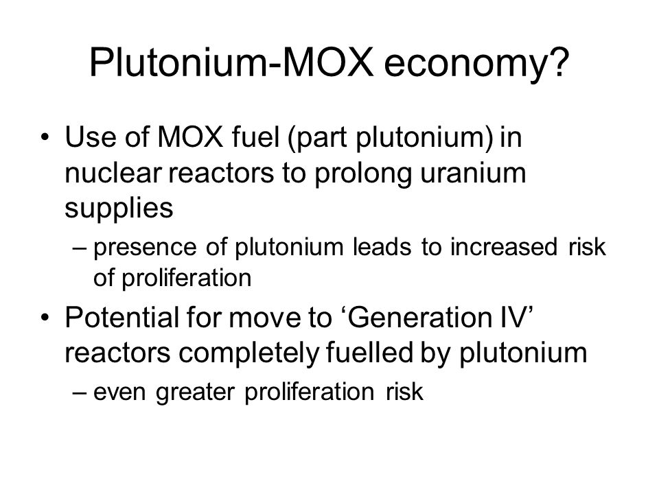 Plutonium-MOX economy? Use of MOX fuel (part plutonium) in nuclear reactors to prolong uranium supplies –presence of plutonium leads to increased risk