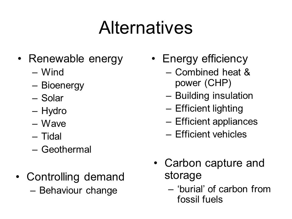 Alternatives Renewable energy –Wind –Bioenergy –Solar –Hydro –Wave –Tidal –Geothermal Energy efficiency –Combined heat & power (CHP) –Building insulation –Efficient lighting –Efficient appliances –Efficient vehicles Controlling demand –Behaviour change Carbon capture and storage –'burial' of carbon from fossil fuels