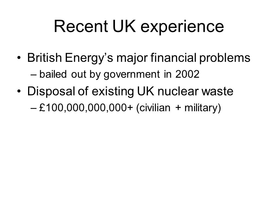 Recent UK experience British Energy's major financial problems –bailed out by government in 2002 Disposal of existing UK nuclear waste –£100,000,000,000+ (civilian + military)