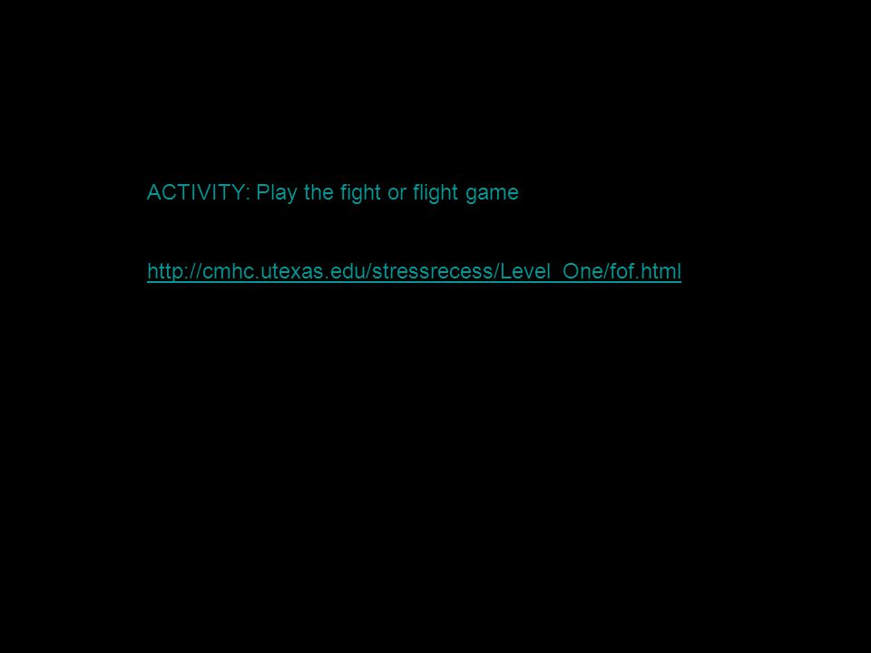 ACTIVITY: Play the fight or flight game http://cmhc.utexas.edu/stressrecess/Level_One/fof.html