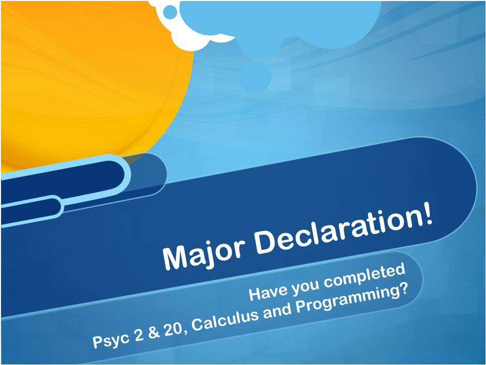 Have you completed Psyc 2 & 20, Calculus and Programming? Major Declaration!