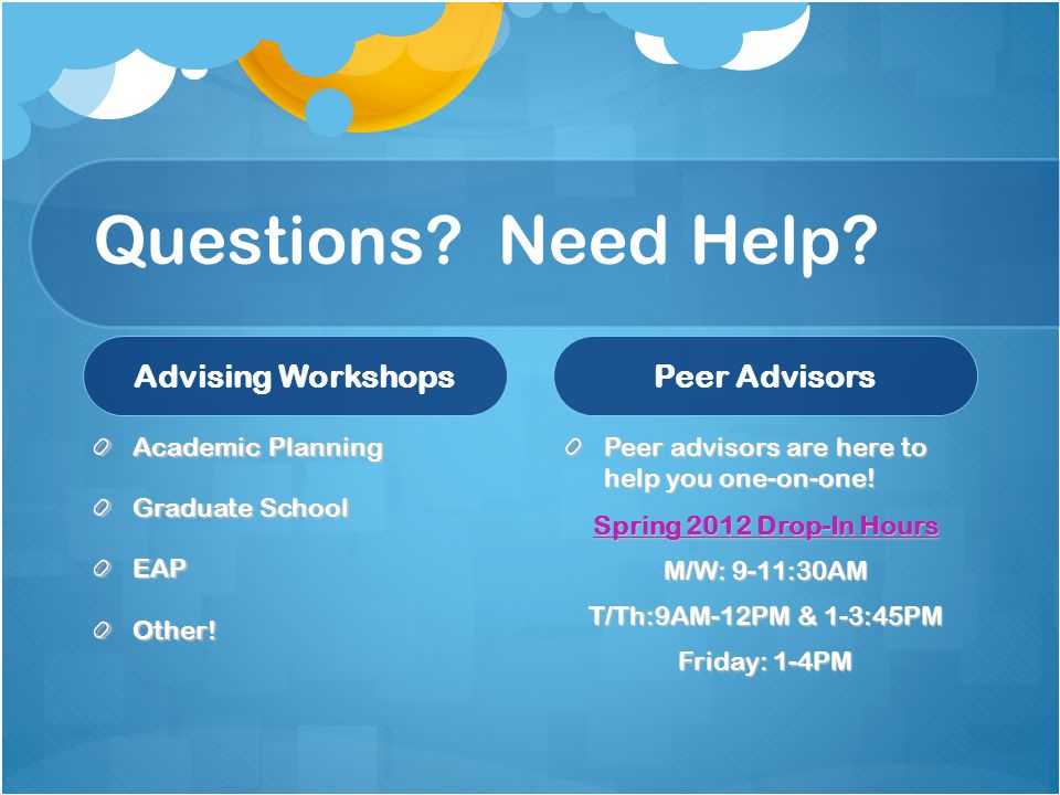 Questions? Need Help? Advising Workshops Academic Planning Graduate School EAPOther! Peer Advisors Peer advisors are here to help you one-on-one! Spri