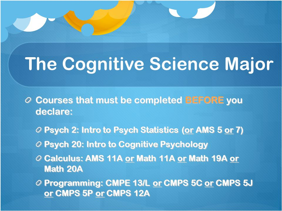 The Cognitive Science Major Courses that must be completed BEFORE you declare: Psych 2: Intro to Psych Statistics (or AMS 5 or 7) Psych 20: Intro to Cognitive Psychology Calculus: AMS 11A or Math 11A or Math 19A or Math 20A Programming: CMPE 13/L or CMPS 5C or CMPS 5J or CMPS 5P or CMPS 12A