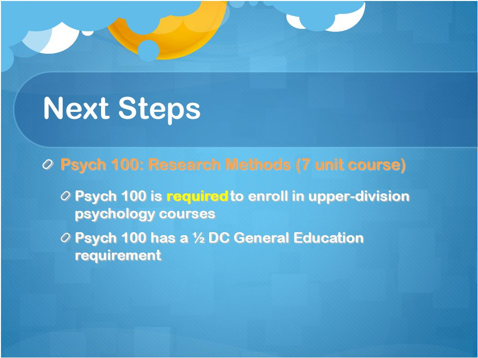 Next Steps Psych 100: Research Methods (7 unit course) Psych 100 is required to enroll in upper-division psychology courses Psych 100 has a ½ DC Gener