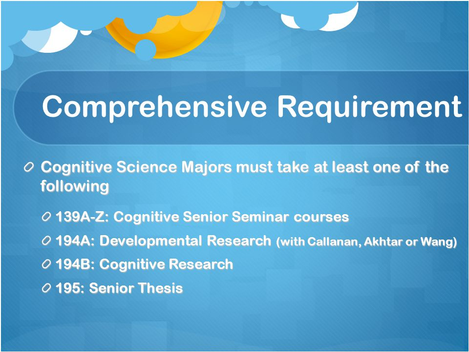 Comprehensive Requirement Cognitive Science Majors must take at least one of the following 139A-Z: Cognitive Senior Seminar courses 194A: Developmental Research (with Callanan, Akhtar or Wang) 194B: Cognitive Research 195: Senior Thesis