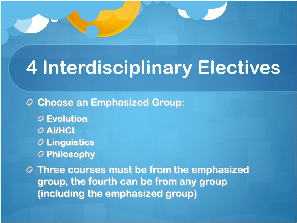 4 Interdisciplinary Electives Choose an Emphasized Group: EvolutionAI/HCILinguisticsPhilosophy Three courses must be from the emphasized group, the fo