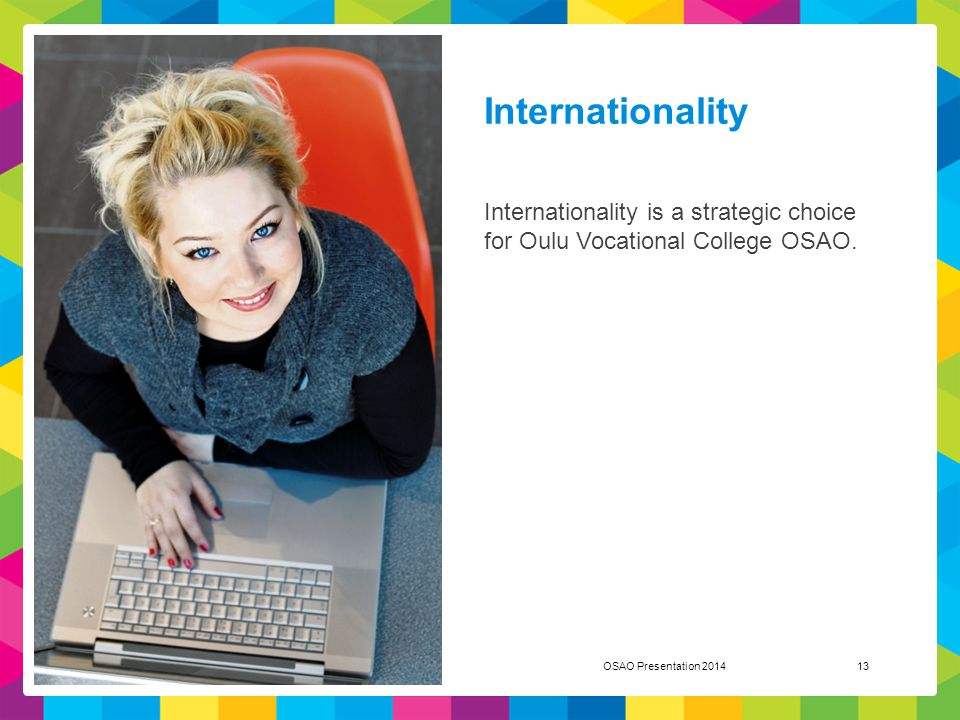 Internationality Internationality is a strategic choice for Oulu Vocational College OSAO. OSAO Presentation 201413