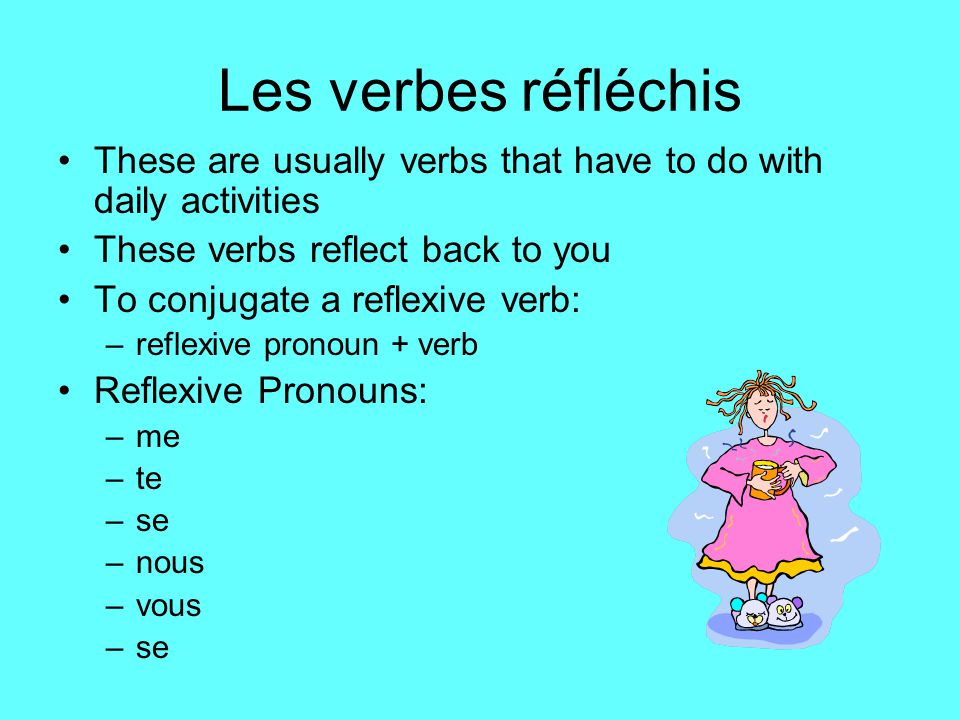 Les verbes réfléchis These are usually verbs that have to do with daily activities These verbs reflect back to you To conjugate a reflexive verb: –reflexive pronoun + verb Reflexive Pronouns: –me –te –se –nous –vous –se
