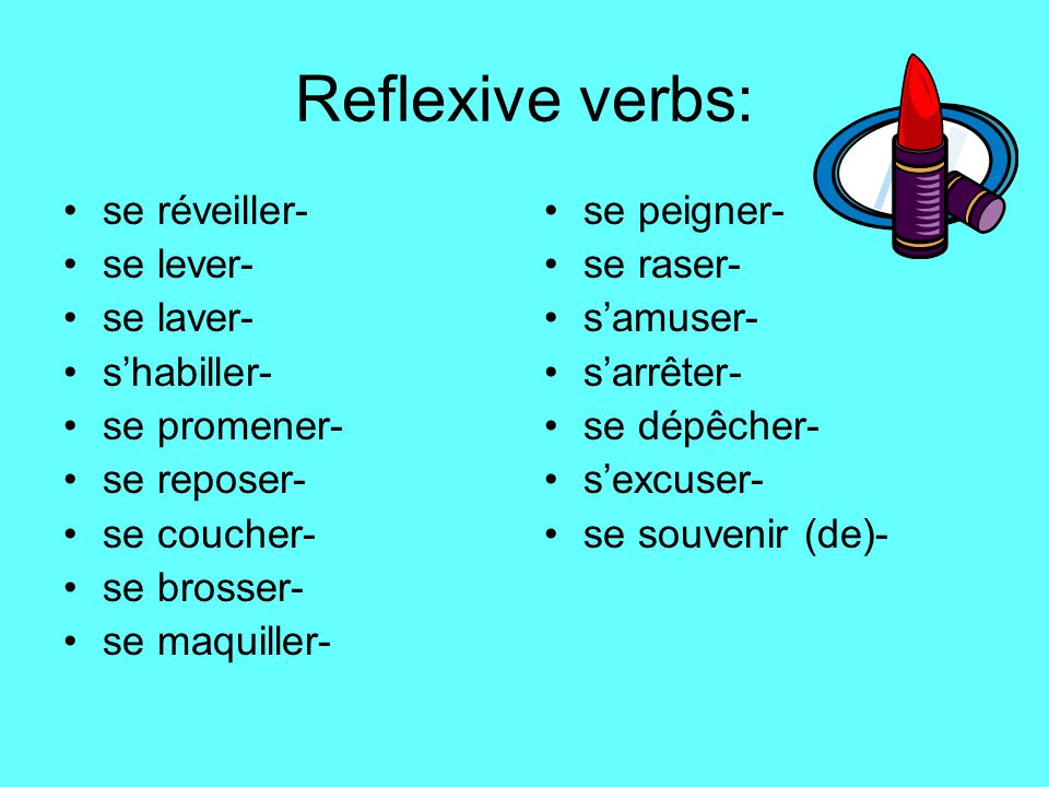 Reflexive verbs: se réveiller- se lever- se laver- s'habiller- se promener- se reposer- se coucher- se brosser- se maquiller- se peigner- se raser- s'amuser- s'arrêter- se dépêcher- s'excuser- se souvenir (de)-