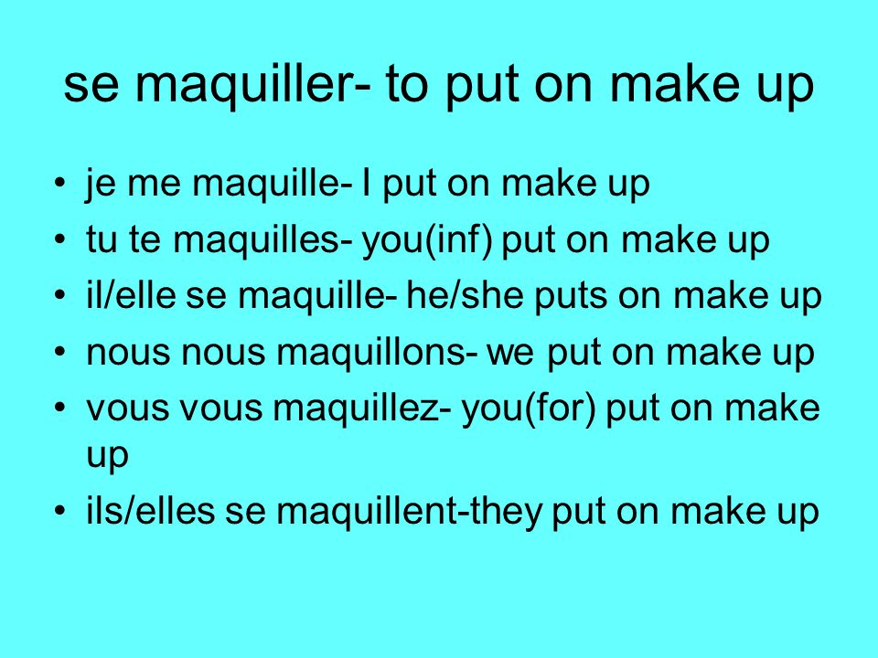 se maquiller- to put on make up je me maquille- I put on make up tu te maquilles- you(inf) put on make up il/elle se maquille- he/she puts on make up nous nous maquillons- we put on make up vous vous maquillez- you(for) put on make up ils/elles se maquillent-they put on make up