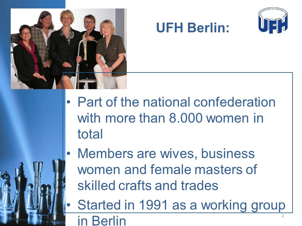 www.ufh-berlin.de UFH Berlin: 2 Part of the national confederation with more than 8.000 women in total Members are wives, business women and female masters of skilled crafts and trades Started in 1991 as a working group in Berlin