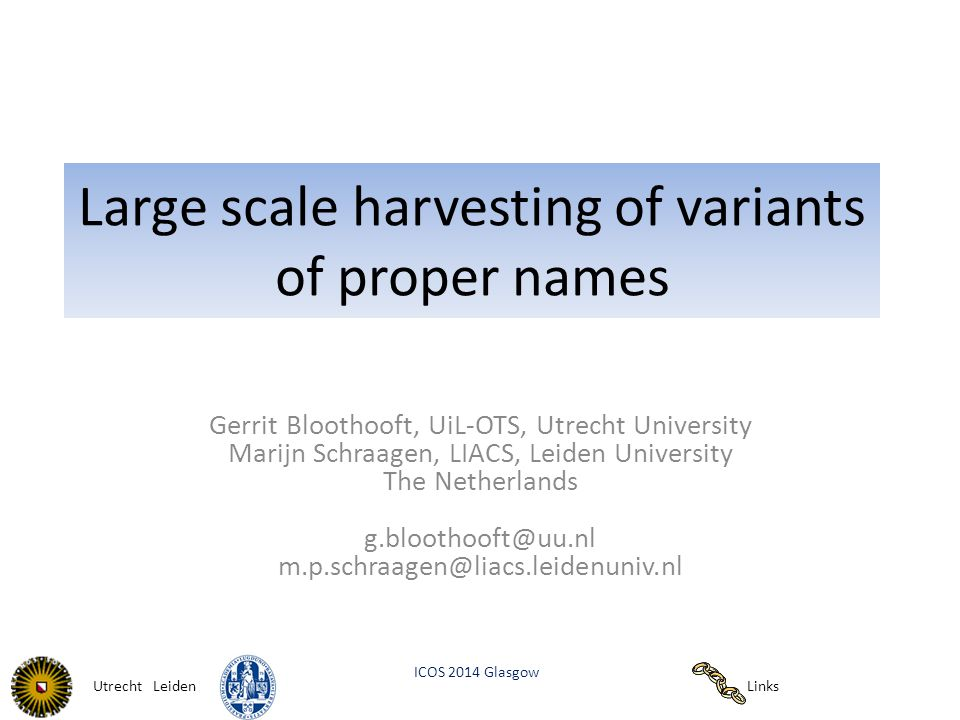 Links ICOS 2014 Glasgow Utrecht Leiden Large scale harvesting of variants of proper names Gerrit Bloothooft, UiL-OTS, Utrecht University Marijn Schraagen, LIACS, Leiden University The Netherlands g.bloothooft@uu.nl m.p.schraagen@liacs.leidenuniv.nl
