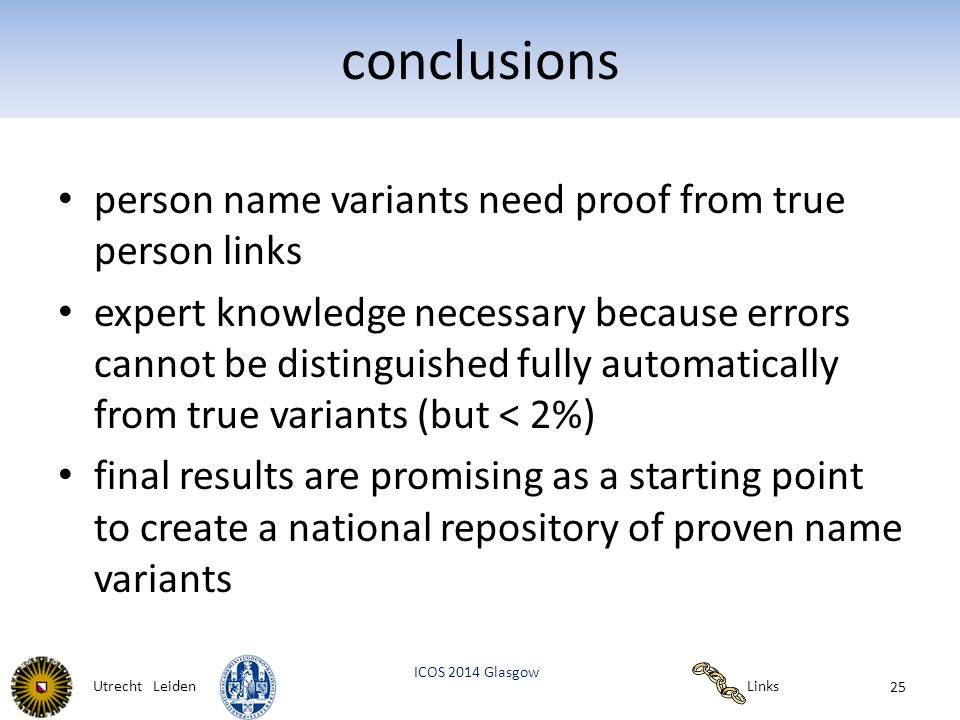 Links ICOS 2014 Glasgow Utrecht Leiden conclusions person name variants need proof from true person links expert knowledge necessary because errors cannot be distinguished fully automatically from true variants (but < 2%) final results are promising as a starting point to create a national repository of proven name variants 25