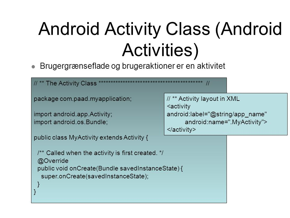 Android Activity Class (Android Activities) Brugergrænseflade og brugeraktioner er en aktivitet // ** The Activity Class ****************************************** // package com.paad.myapplication; import android.app.Activity; import android.os.Bundle; public class MyActivity extends Activity { /** Called when the activity is first created.