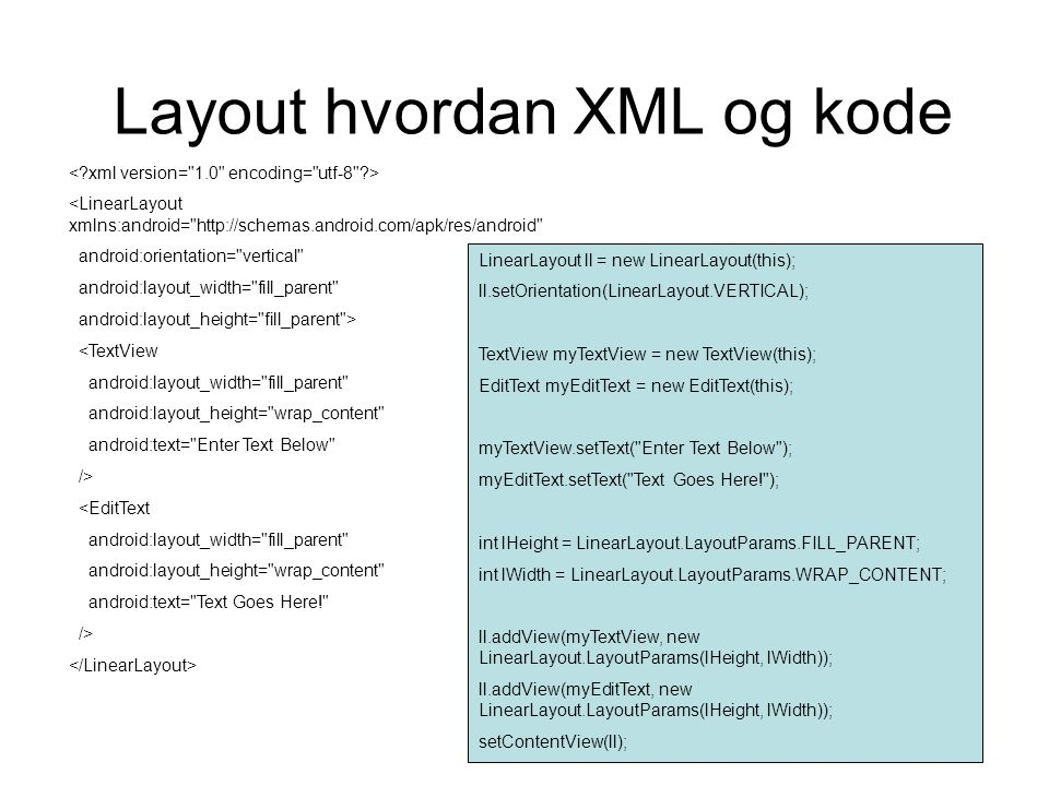 Layout hvordan XML og kode <LinearLayout xmlns:android= http://schemas.android.com/apk/res/android android:orientation= vertical android:layout_width= fill_parent android:layout_height= fill_parent > <TextView android:layout_width= fill_parent android:layout_height= wrap_content android:text= Enter Text Below /> <EditText android:layout_width= fill_parent android:layout_height= wrap_content android:text= Text Goes Here! /> LinearLayout ll = new LinearLayout(this); ll.setOrientation(LinearLayout.VERTICAL); TextView myTextView = new TextView(this); EditText myEditText = new EditText(this); myTextView.setText( Enter Text Below ); myEditText.setText( Text Goes Here! ); int lHeight = LinearLayout.LayoutParams.FILL_PARENT; int lWidth = LinearLayout.LayoutParams.WRAP_CONTENT; ll.addView(myTextView, new LinearLayout.LayoutParams(lHeight, lWidth)); ll.addView(myEditText, new LinearLayout.LayoutParams(lHeight, lWidth)); setContentView(ll);