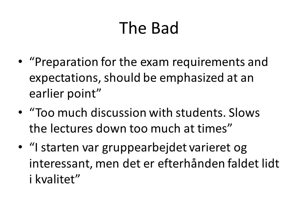 The Bad Preparation for the exam requirements and expectations, should be emphasized at an earlier point Too much discussion with students.