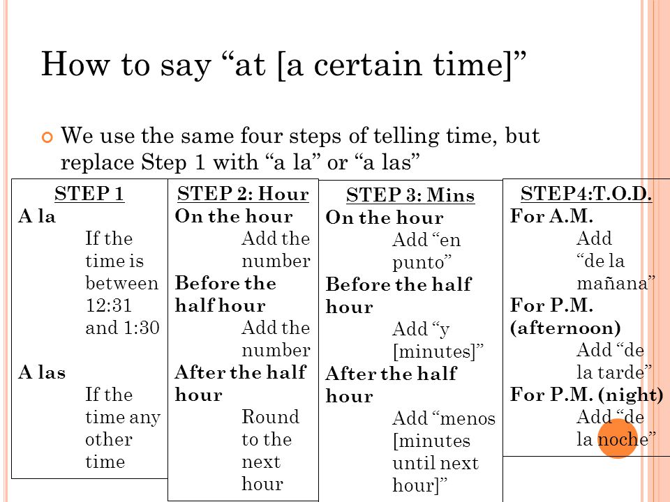 How to say at [a certain time] We use the same four steps of telling time, but replace Step 1 with a la or a las STEP 1 A la If the time is between 12:31 and 1:30 A las If the time any other time STEP 2: Hour On the hour Add the number Before the half hour Add the number After the half hour Round to the next hour STEP4:T.O.D.