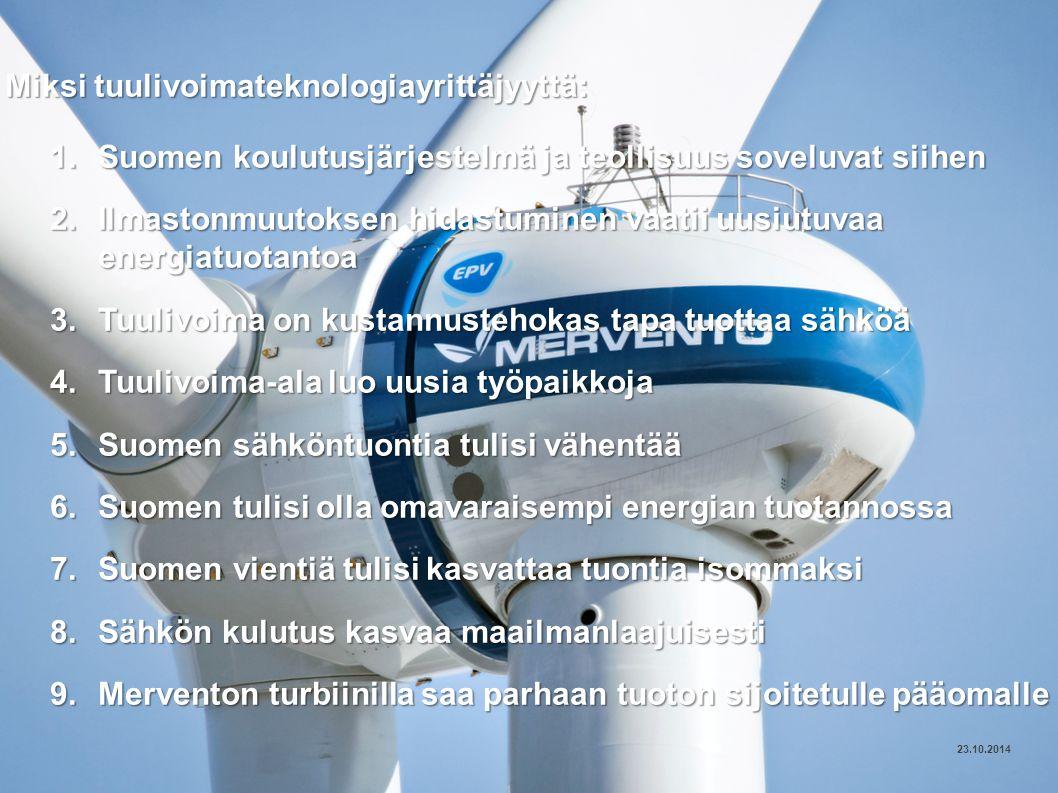 24 © MERVENTO Miksi tuulivoimateknologiayrittäjyyttä: 1.Suomen koulutusjärjestelmä ja teollisuus soveluvat siihen 2.Ilmastonmuutoksen hidastuminen vaatii uusiutuvaa energiatuotantoa 3.Tuulivoima on kustannustehokas tapa tuottaa sähköä 4.Tuulivoima-ala luo uusia työpaikkoja 5.Suomen sähköntuontia tulisi vähentää 6.Suomen tulisi olla omavaraisempi energian tuotannossa 7.Suomen vientiä tulisi kasvattaa tuontia isommaksi 8.Sähkön kulutus kasvaa maailmanlaajuisesti 9.Merventon turbiinilla saa parhaan tuoton sijoitetulle pääomalle 23.10.2014