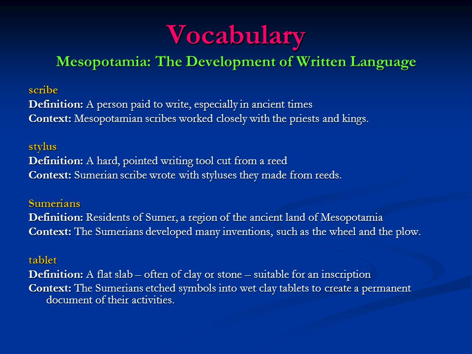 Vocabulary Mesopotamia: The Development of Written Language epic Definition: A long poem telling the deeds of a hero and often centering on the ideals of a nation or culture Context: The Epic of Gilgamesh teaches us to enjoy the time we have on Earth.