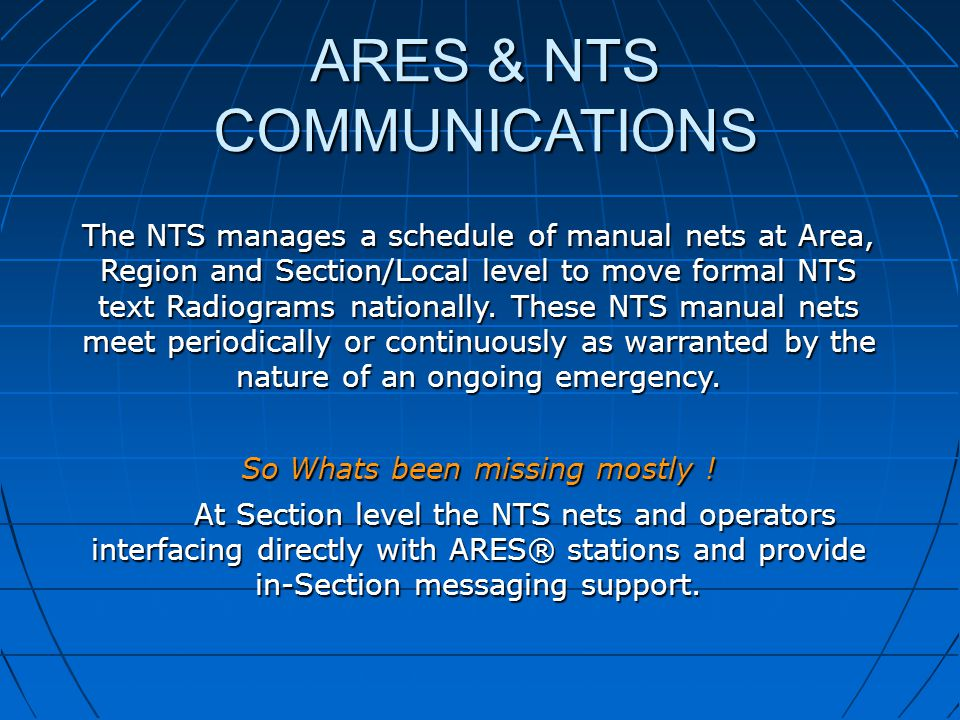 ARES & NTS COMMUNICATIONS The NTS manages a schedule of manual nets at Area, Region and Section/Local level to move formal NTS text Radiograms nationa