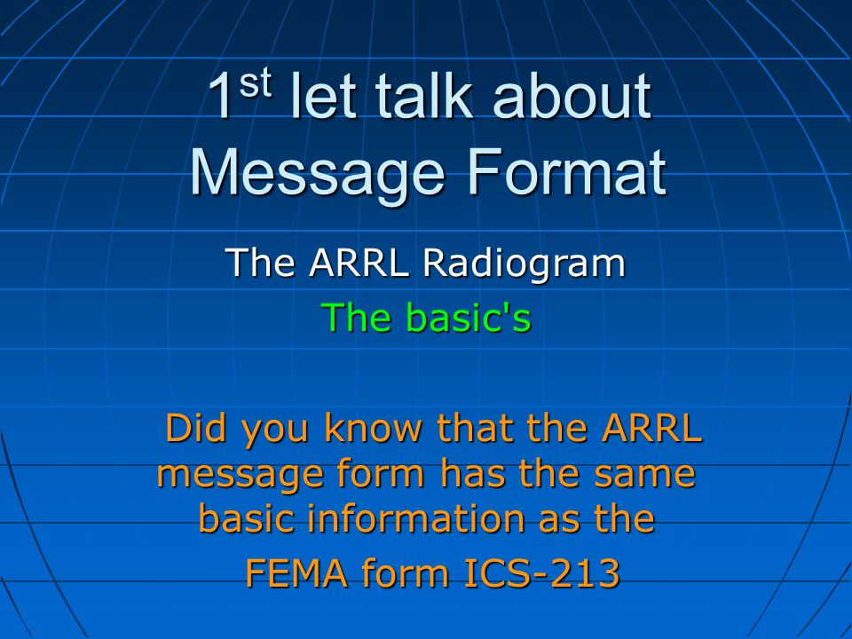 1 st let talk about Message Format The ARRL Radiogram The basic s Did you know that the ARRL message form has the same basic information as the Did you know that the ARRL message form has the same basic information as the FEMA form ICS-213 FEMA form ICS-213