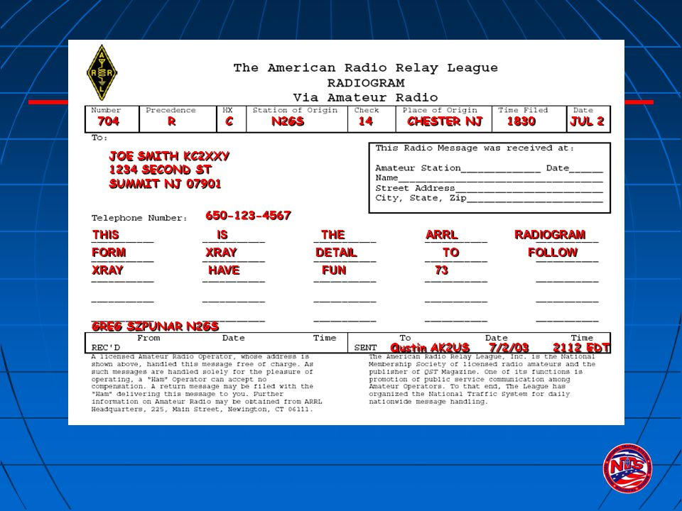 704 R C N2GS 14 CHESTER NJ 1830 JUL 2 GREG SZPUNAR N2GS JOE SMITH KC2XXY 1234 SECOND ST SUMMIT NJ 07901 650-123-4567 a ustin AK2US 7/2/03 2112 EDT a ustin AK2US 7/2/03 2112 EDT THIS IS THE ARRL RADIOGRAM FORM XRAY DETAIL TO FOLLOW XRAY HAVE FUN 73
