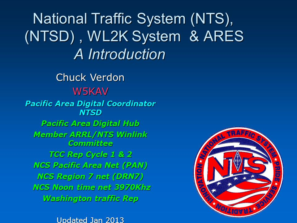 National Traffic System (NTS), (NTSD), WL2K System & ARES A Introduction National Traffic System (NTS), (NTSD), WL2K System & ARES A Introduction Chuck Verdon W5KAV Pacific Area Digital Coordinator NTSD Pacific Area Digital Hub Member ARRL/NTS Winlink Committee TCC Rep Cycle 1 & 2 NCS Pacific Area Net (PAN) NCS Region 7 net (DRN7) NCS Noon time net 3970Khz NCS Noon time net 3970Khz Washington traffic Rep Updated Jan 2013