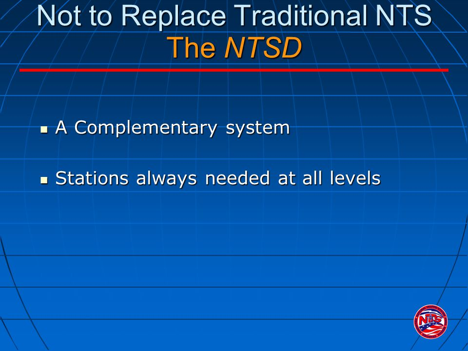 Not to Replace Traditional NTS The NTSD A Complementary system A Complementary system Stations always needed at all levels Stations always needed at a