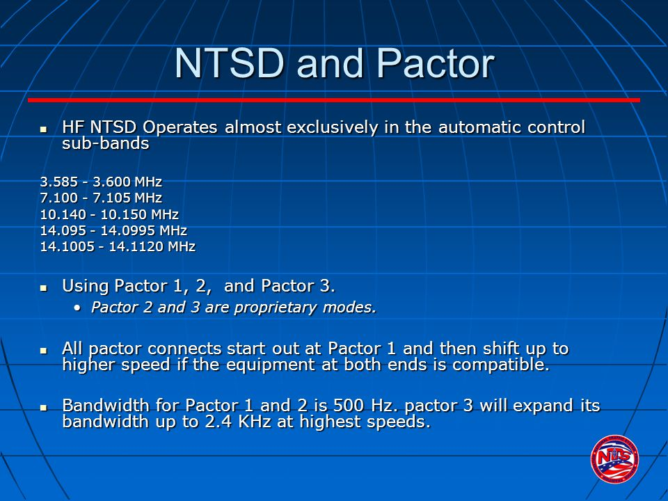 NTSD and Pactor HF NTSD Operates almost exclusively in the automatic control sub-bands HF NTSD Operates almost exclusively in the automatic control sub-bands 3.585 - 3.600 MHz 7.100 - 7.105 MHz 10.140 - 10.150 MHz 14.095 - 14.0995 MHz 14.1005 - 14.1120 MHz Using Pactor 1, 2, and Pactor 3.