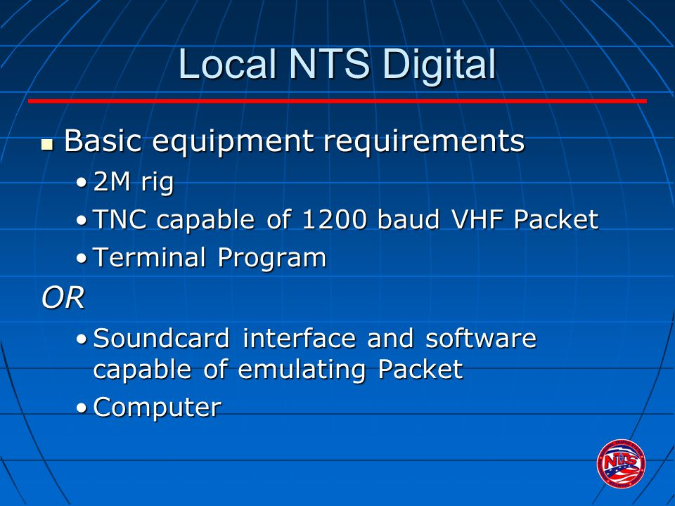Local NTS Digital Basic equipment requirements Basic equipment requirements 2M rig2M rig TNC capable of 1200 baud VHF PacketTNC capable of 1200 baud VHF Packet Terminal ProgramTerminal ProgramOR Soundcard interface and software capable of emulating PacketSoundcard interface and software capable of emulating Packet ComputerComputer