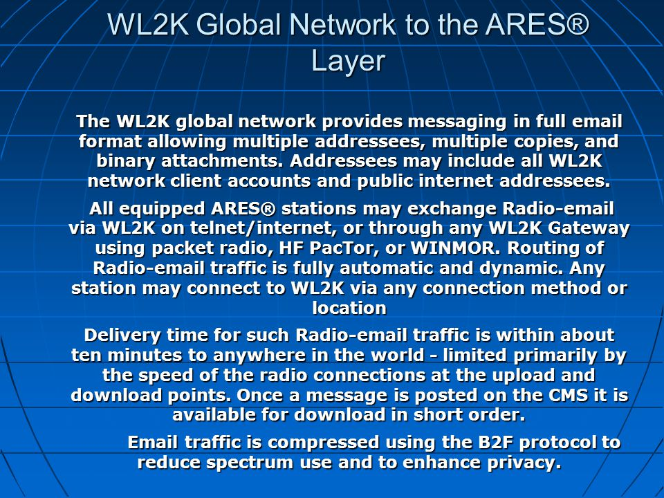 The WL2K global network provides messaging in full email format allowing multiple addressees, multiple copies, and binary attachments.