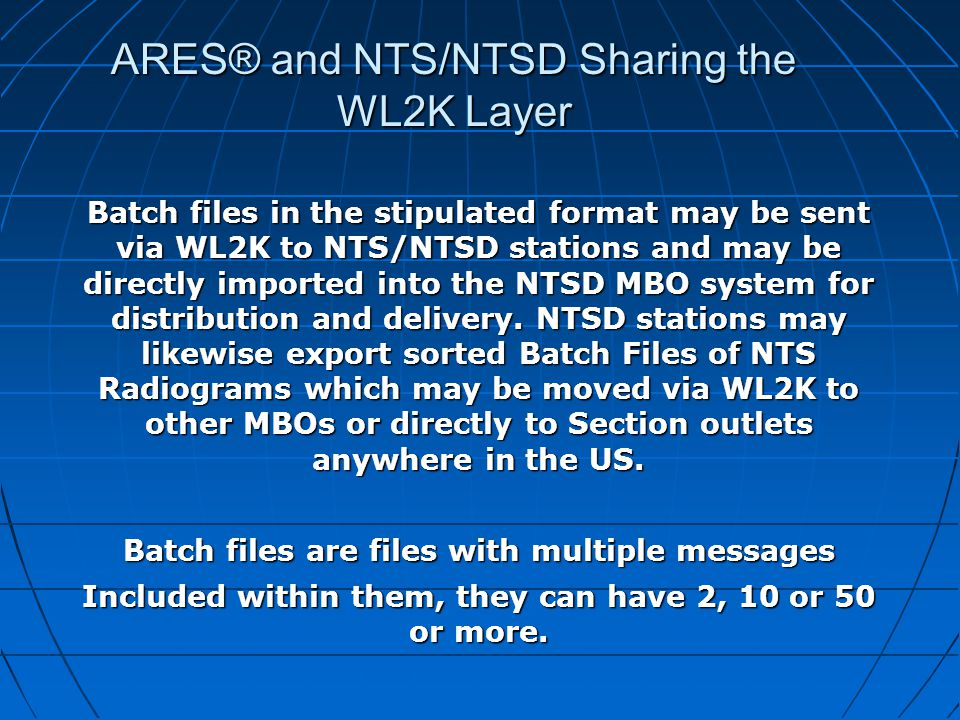 ARES® and NTS/NTSD Sharing the WL2K Layer Batch files in the stipulated format may be sent via WL2K to NTS/NTSD stations and may be directly imported into the NTSD MBO system for distribution and delivery.