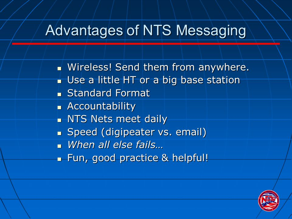 Advantages of NTS Messaging Wireless! Send them from anywhere. Wireless! Send them from anywhere. Use a little HT or a big base station Use a little H