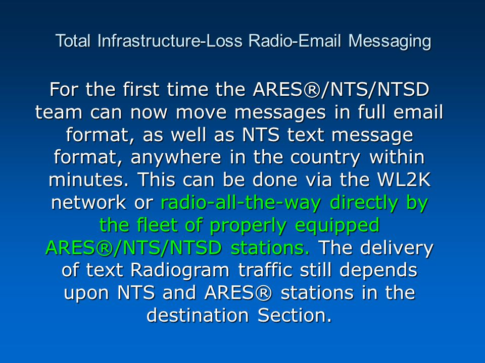 Total Infrastructure-Loss Radio-Email Messaging For the first time the ARES®/NTS/NTSD team can now move messages in full email format, as well as NTS text message format, anywhere in the country within minutes.