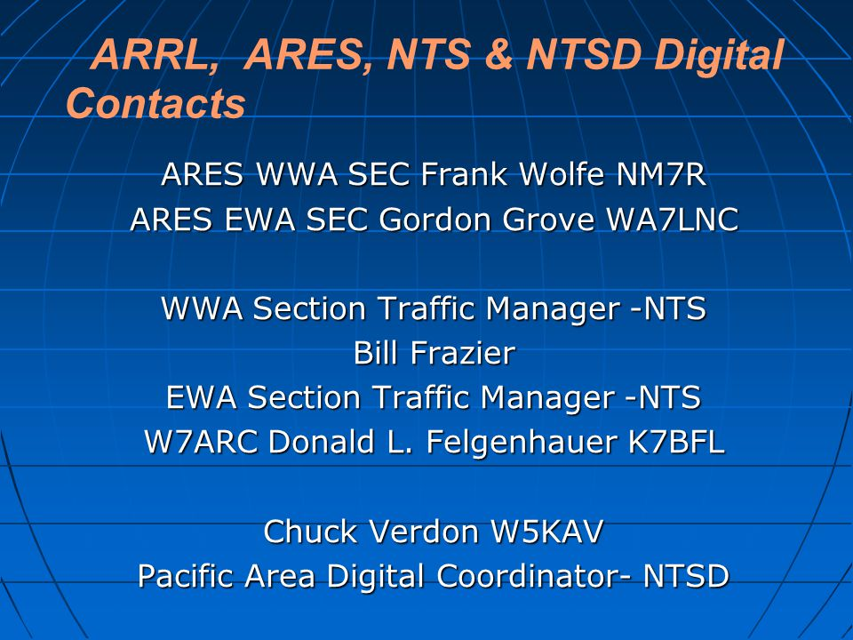ARRL, ARES, NTS & NTSD Digital Contacts ARES WWA SEC Frank Wolfe NM7R ARES EWA SEC Gordon Grove WA7LNC WWA Section Traffic Manager -NTS Bill Frazier EWA Section Traffic Manager -NTS W7ARC Donald L.