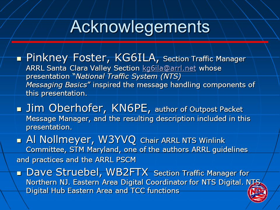 Acknowlegements Pinkney Foster, KG6ILA, Section Traffic Manager ARRL Santa Clara Valley Section kg6ila@arrl.net whose presentation National Traffic System (NTS) Messaging Basics inspired the message handling components of this presentation.